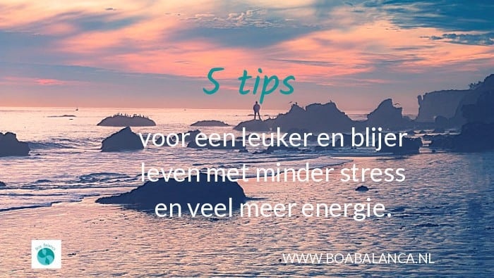 5 tips voor een leuker en blijer leven met minder stress en veel meer energie.